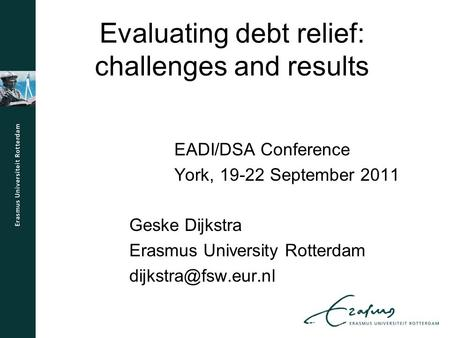 Evaluating debt relief: challenges and results EADI/DSA Conference York, 19-22 September 2011 Geske Dijkstra Erasmus University Rotterdam