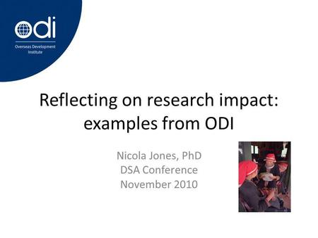 Reflecting on research impact: examples from ODI Nicola Jones, PhD DSA Conference November 2010.