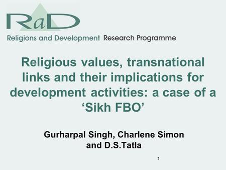 1 Religious values, transnational links and their implications for development activities: a case of a Sikh FBO Gurharpal Singh, Charlene Simon and D.S.Tatla.