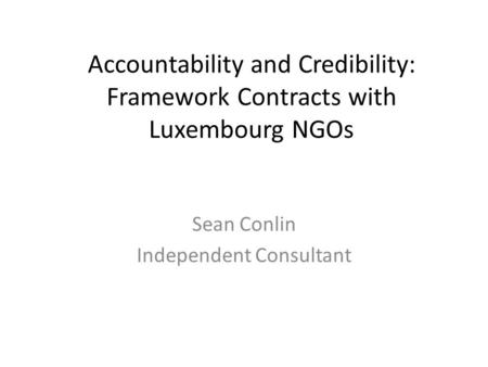 Accountability and Credibility: Framework Contracts with Luxembourg NGOs Sean Conlin Independent Consultant.