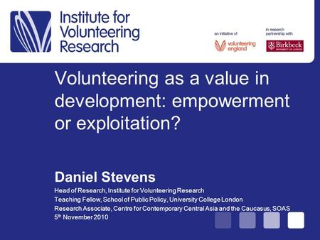 Volunteering as a value in development: empowerment or exploitation? Daniel Stevens Head of Research, Institute for Volunteering Research Teaching Fellow,