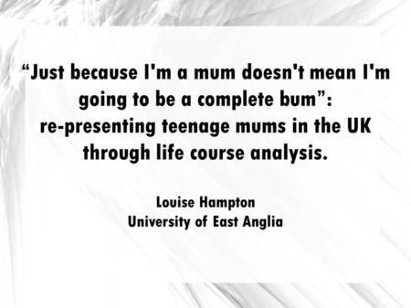 Just because I'm a mum doesn't mean I'm going to be a complete bum: re-presenting teenage mums in the UK through life course analysis. Louise Hampton University.