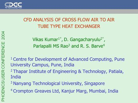 PHOENICS USER CONFERENCE 2004 The Supercomputing People CFD ANALYSIS OF CROSS FLOW AIR TO AIR TUBE TYPE HEAT EXCHANGER Vikas Kumar 1*, D. Gangacharyulu.