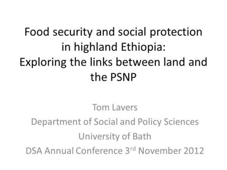 Food security and social protection in highland Ethiopia: Exploring the links between land and the PSNP Tom Lavers Department of Social and Policy Sciences.