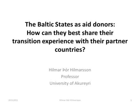 The Baltic States as aid donors: How can they best share their transition experience with their partner countries? Hilmar Þór Hilmarsson Professor University.