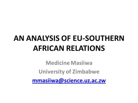 AN ANALYSIS OF EU-SOUTHERN AFRICAN RELATIONS Medicine Masiiwa University of Zimbabwe