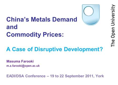 Chinas Metals Demand and Commodity Prices: A Case of Disruptive Development? Masuma Farooki EADI/DSA Conference – 19 to 22 September.