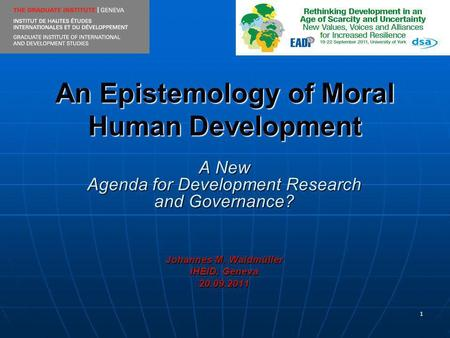 1 An Epistemology of Moral Human Development A New Agenda for Development Research and Governance? Johannes M. Waldmüller IHEID, Geneva 20.09.2011.