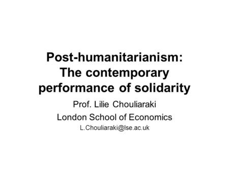 Post-humanitarianism: The contemporary performance of solidarity Prof. Lilie Chouliaraki London School of Economics