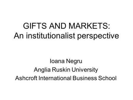 GIFTS AND MARKETS: An institutionalist perspective Ioana Negru Anglia Ruskin University Ashcroft International Business School.