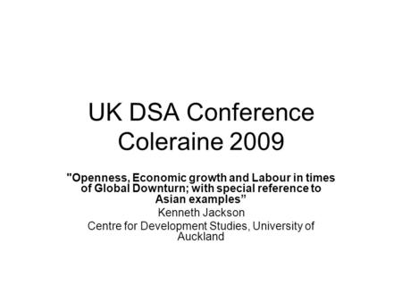 UK DSA Conference Coleraine 2009 Openness, Economic growth and Labour in times of Global Downturn; with special reference to Asian examples Kenneth Jackson.