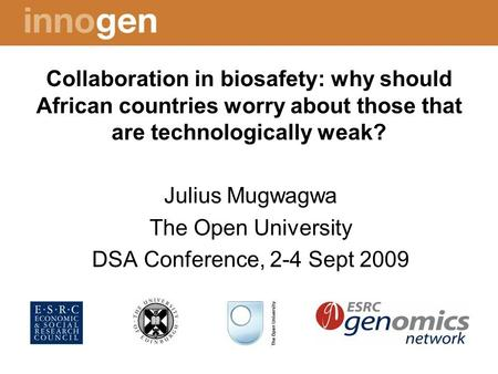 Collaboration in biosafety: why should African countries worry about those that are technologically weak? Julius Mugwagwa The Open University DSA Conference,