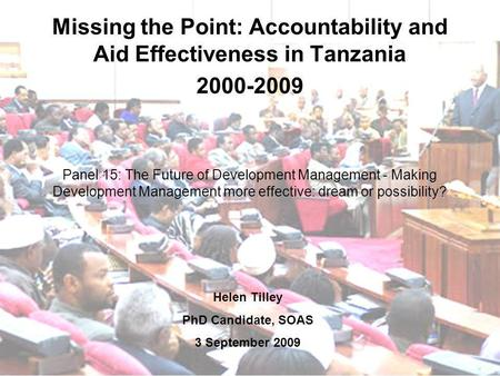 Missing the Point: Accountability and Aid Effectiveness in Tanzania 2000-2009 Panel 15: The Future of Development Management - Making Development Management.