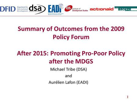 Summary of Outcomes from the 2009 Policy Forum After 2015: Promoting Pro-Poor Policy after the MDGS Michael Tribe (DSA) and Aurélien Lafon (EADI) 1.