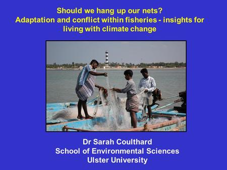 Should we hang up our nets? Adaptation and conflict within fisheries - insights for living with climate change Dr Sarah Coulthard School of Environmental.
