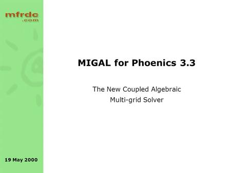 19 May 2000 MIGAL for Phoenics 3.3 The New Coupled Algebraic Multi-grid Solver.