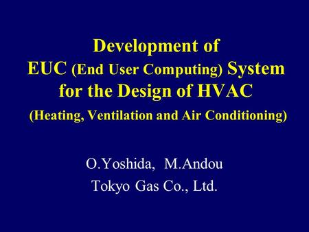 Development of EUC (End User Computing) System for the Design of HVAC (Heating, Ventilation and Air Conditioning) O.Yoshida, M.Andou Tokyo Gas Co., Ltd.