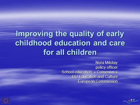 Improving the quality of early childhood education and care for all children Nora Milotay policy officer School education, « Comenius » DG Education and.