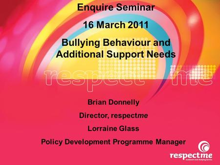 Enquire Seminar 16 March 2011 Bullying Behaviour and Additional Support Needs Brian Donnelly Director, respectme Lorraine Glass Policy Development Programme.