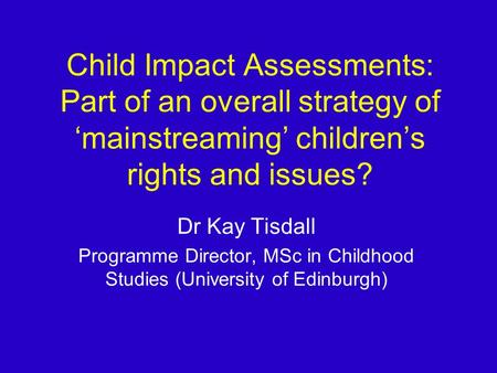 Child Impact Assessments: Part of an overall strategy of mainstreaming childrens rights and issues? Dr Kay Tisdall Programme Director, MSc in Childhood.