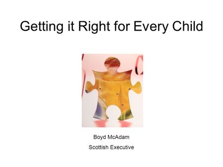 Getting it Right for Every Child Boyd McAdam Scottish Executive.