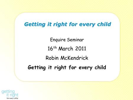 Getting it right for every child Getting it right for every child Enquire Seminar 16 th March 2011 Robin McKendrick Getting it right for every child.
