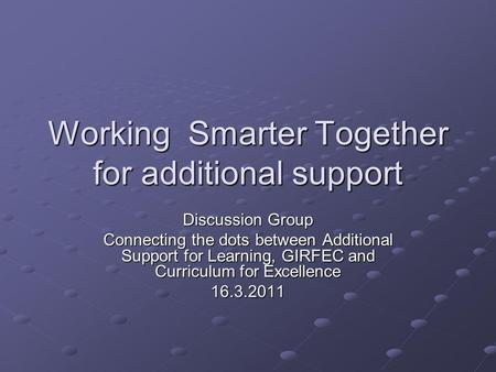Working Smarter Together for additional support Discussion Group Connecting the dots between Additional Support for Learning, GIRFEC and Curriculum for.