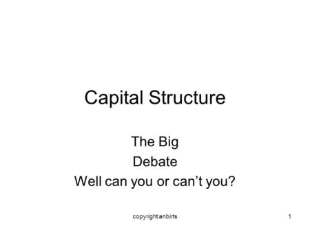 Copyright anbirts1 Capital Structure The Big Debate Well can you or cant you?