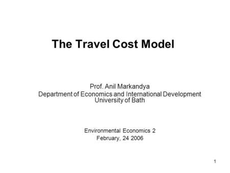 1 The Travel Cost Model Prof. Anil Markandya Department of Economics and International Development University of Bath Environmental Economics 2 February,