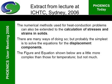 PHOENICS User Meeting 2006 PHOENICS Today Extract from lecture at ICHTC, Sydney, 2006 The numerical methods used for heat-conduction problems can also.