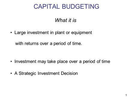 1 CAPITAL BUDGETING What it is Large investment in plant or equipment with returns over a period of time. Investment may take place over a period of time.