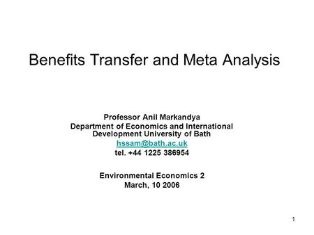 1 Benefits Transfer and Meta Analysis Professor Anil Markandya Department of Economics and International Development University of Bath