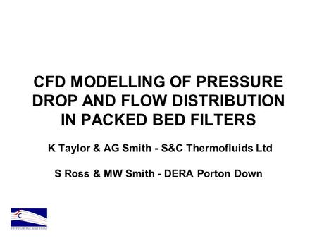 CFD MODELLING OF PRESSURE DROP AND FLOW DISTRIBUTION IN PACKED BED FILTERS K Taylor & AG Smith - S&C Thermofluids Ltd S Ross & MW Smith - DERA Porton Down.