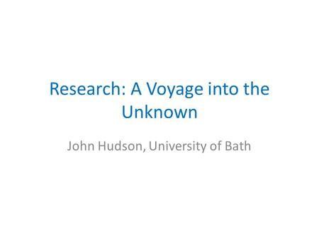 Research: A Voyage into the Unknown John Hudson, University of Bath.