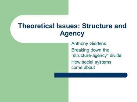 Theoretical Issues: Structure and Agency Anthony Giddens Breaking down the structure-agency divide How social systems come about.