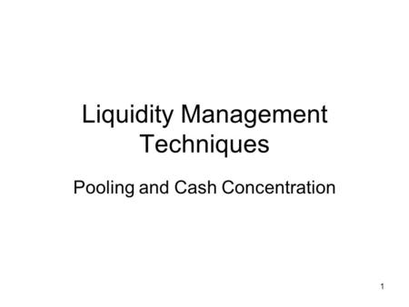 1 Liquidity Management Techniques Pooling and Cash Concentration.