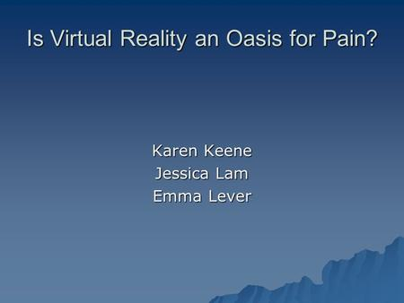 Is Virtual Reality an Oasis for Pain? Karen Keene Jessica Lam Emma Lever.