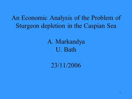 1 An Economic Analysis of the Problem of Sturgeon depletion in the Caspian Sea A. Markandya U. Bath 23/11/2006.