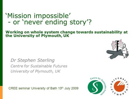 Mission impossible - or never ending story? Working on whole system change towards sustainability at the University of Plymouth, UK Dr Stephen Sterling.