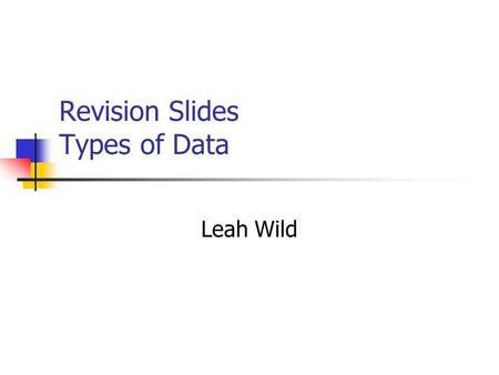Revision Slides Types of Data Leah Wild Key Terms Categorical variables Quantity variables Nominal variables Ordinal Variables Binary data. Discrete.