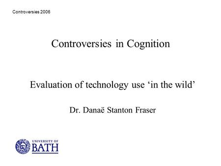 Controversies 2006 Controversies in Cognition Evaluation of technology use in the wild Dr. Danaë Stanton Fraser.