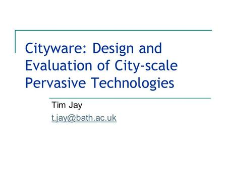 Cityware: Design and Evaluation of City-scale Pervasive Technologies Tim Jay