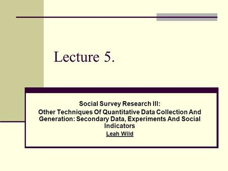 Lecture 5. Social Survey Research III: Other Techniques Of Quantitative Data Collection And Generation: Secondary Data, Experiments And Social Indicators.