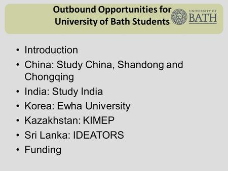 Outbound Opportunities for University of Bath Students Introduction China: Study China, Shandong and Chongqing India: Study India Korea: Ewha University.
