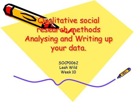 Qualitative social research methods Analysing and Writing up your data. SOCP0062 Leah Wild Week 10.