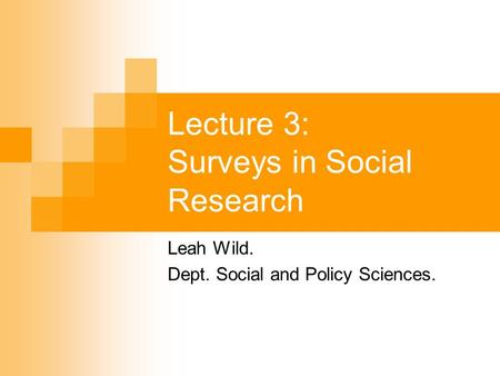 Lecture 3: Surveys in Social Research Leah Wild. Dept. Social and Policy Sciences.