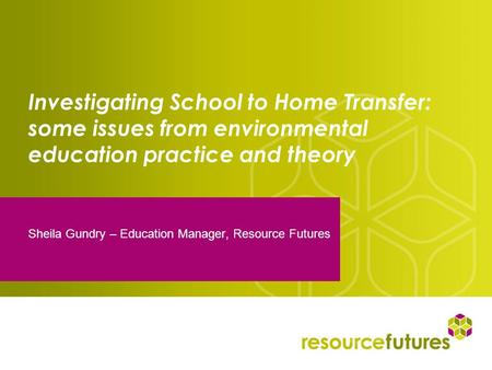 Investigating School to Home Transfer: some issues from environmental education practice and theory Sheila Gundry – Education Manager, Resource Futures.