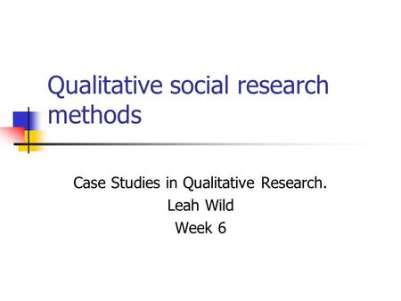 Qualitative social research methods Case Studies in Qualitative Research. Leah Wild Week 6.