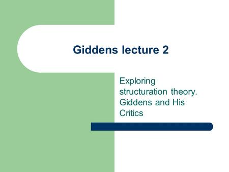 Giddens lecture 2 Exploring structuration theory. Giddens and His Critics.