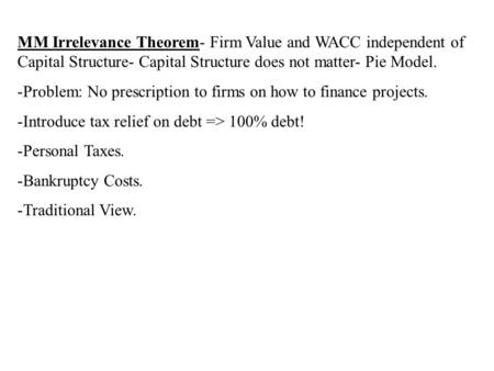 MM Irrelevance Theorem- Firm Value and WACC independent of Capital Structure- Capital Structure does not matter- Pie Model. -Problem: No prescription to.